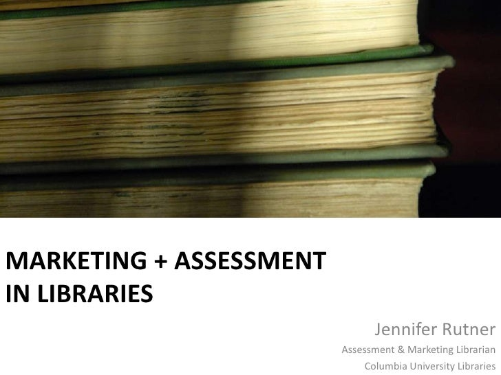 Marketing + Assessmentin Libraries<br />Jennifer Rutner<br />Assessment & Marketing Librarian<br />Columbia University Lib...
