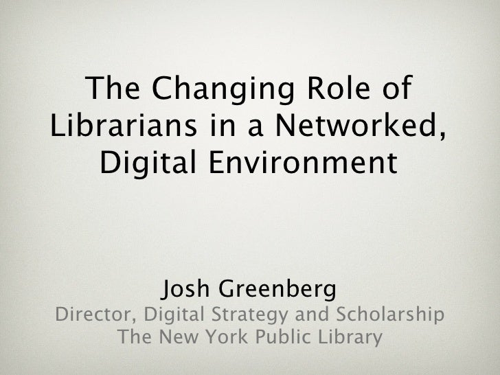 The Changing Role of Librarians in a Networked,     Digital Environment              Josh Greenberg Director, Digital Stra...