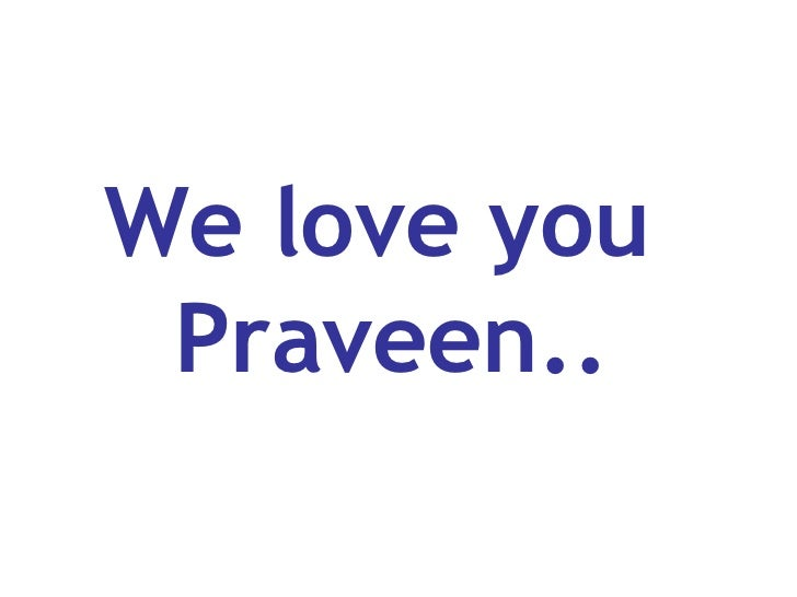 We love you  Praveen..