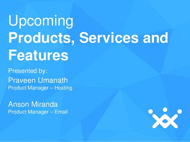 Upcoming Products, Services and Features Presented by:  Praveen Umanath Product Manager – Hosting  Anson Miranda Product M...