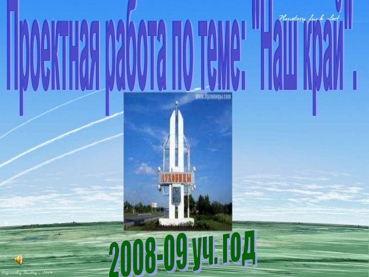 "Проектная работа по теме: ""Наш край"". 2008-09 уч. год"