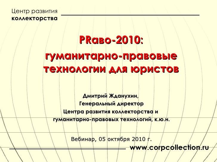 PR аво-2010: гуманитарно-правовые технологии для юристов Дмитрий Жданухин,  Генеральный директор Центра развития коллектор...
