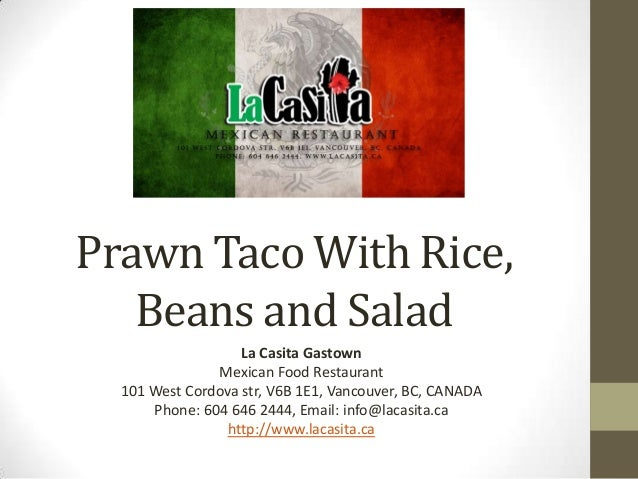 Prawn Taco With Rice,Beans and SaladLa Casita GastownMexican Food Restaurant101 West Cordova str, V6B 1E1, Vancouver, BC, ...