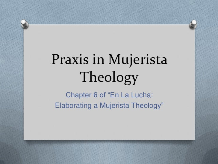 """Praxis in Mujerista    Theology   Chapter 6 of """"En La Lucha:Elaborating a Mujerista Theology"""""""