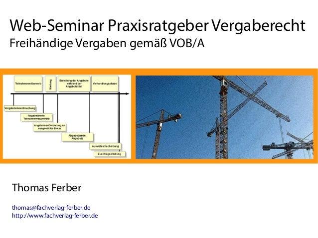 Web-Seminar Praxisratgeber Vergaberecht Freihändige Vergaben gemäß VOB/A Thomas Ferber thomas@fachverlag-ferber.de http://...