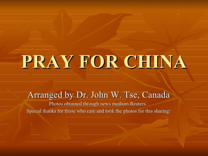 PRAY FOR CHINA Arranged by Dr. John W. Tse, Canada Photos obtained through news medium Reuters.  Special thanks for those ...