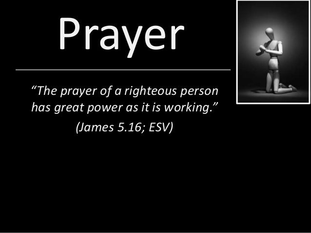 "Prayer ""The prayer of a righteous person has great power as it is working."" (James 5.16; ESV)"
