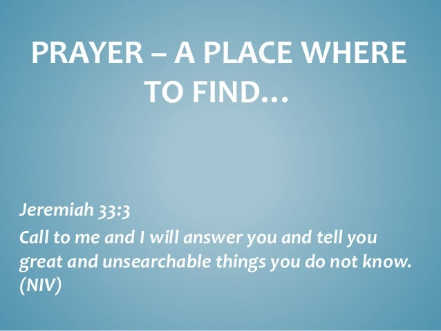 PRAYER – A PLACE WHERE TO FIND… Jeremiah 33:3 Call to me and I will answer you and tell you great and unsearchable things ...