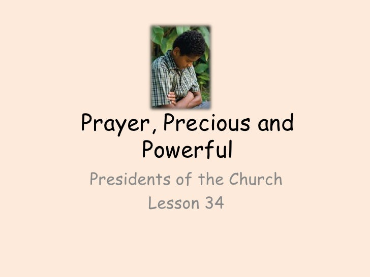 Prayer, Precious and Powerful<br />Presidents of the Church <br />Lesson 34<br />