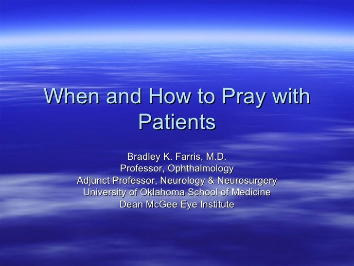 When and How to Pray with Patients Bradley K. Farris, M.D. Professor, Ophthalmology Adjunct Professor, Neurology & Neurosu...