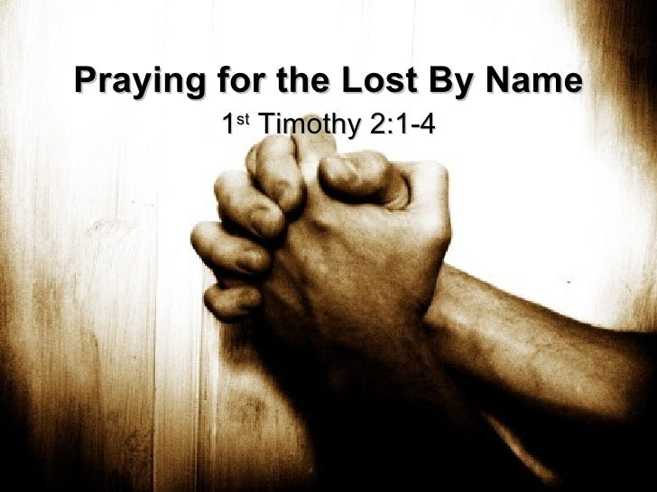Praying for the Lost By Name 1 st  Timothy 2:1-4