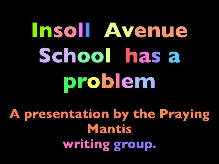 Insoll Avenue     School has a       problem A presentation by the Praying            Mantis        writing group.