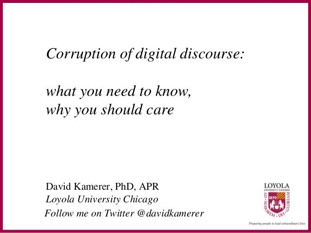 Corruption of digital discourse:what you need to know,why you should careDavid Kamerer, PhD, APRLoyola University ChicagoF...