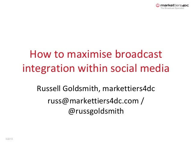 How to maximise broadcast        integration within social media           Russell Goldsmith, markettiers4dc              ...
