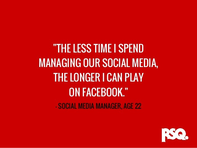 """THE LESS TIME I SPEND MANAGING OUR SOCIAL MEDIA, THE LONGER I CAN PLAY ON FACEBOOK."" - SOCIAL MEDIA MANAGER, AGE 22"