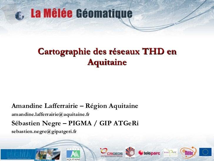 Cartographie des réseaux THD en Aquitaine Amandine Lafferrairie – Région Aquitaine [email_address] Sébastien Negre – PIGMA...