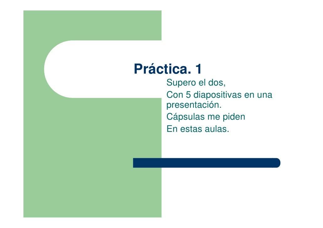 Práctica. 1      Supero el dos,      Con 5 diapositivas en una      presentación.      Cápsulas me piden      En estas aul...