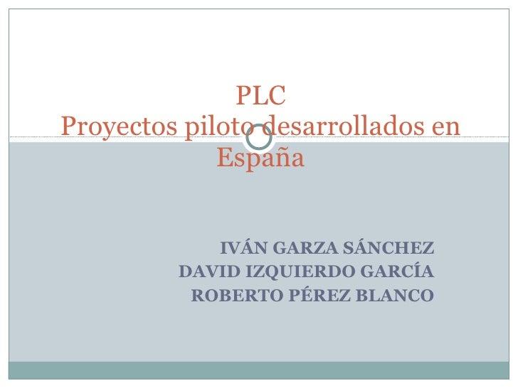 IVÁN GARZA SÁNCHEZ DAVID IZQUIERDO GARCÍA ROBERTO PÉREZ BLANCO PLC Proyectos piloto desarrollados en España
