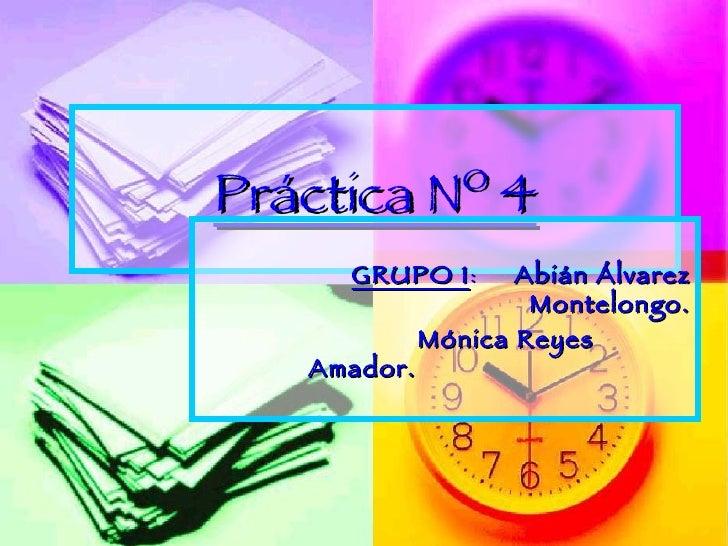 Práctica Nº 4 <ul><li>GRUPO 1 :  Abián Álvarez Montelongo. </li></ul><ul><ul><ul><ul><li>Mónica Reyes Amador. </li></ul></...