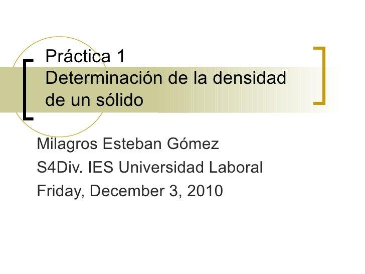 Práctica 1 Determinación de la densidad de un sólido Milagros Esteban Gómez S4Div. IES Universidad Laboral Friday, Decembe...