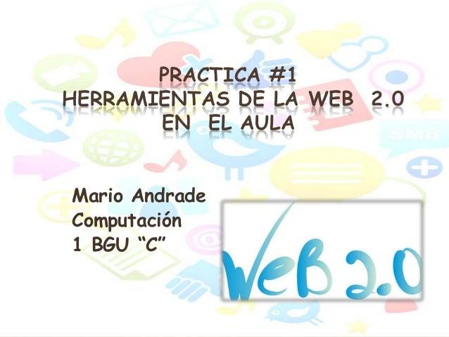 """PRACTICA #1 HERRAMIENTAS DE LA WEB 2.0 EN EL AULA Mario Andrade Computación 1 BGU """"C"""""""