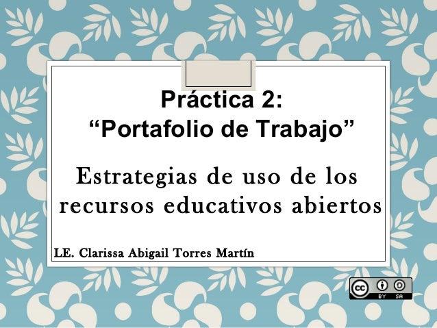 """Práctica 2: """"Portafolio de Trabajo"""" Estrategias de uso de los recursos educativos abiertos LE. Clarissa Abigail Torres Mar..."""