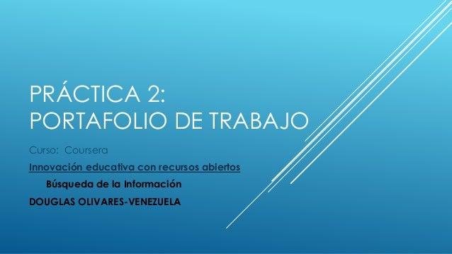 PRÁCTICA 2:  PORTAFOLIO DE TRABAJO  Curso: Coursera  Innovación educativa con recursos abiertos  Búsqueda de la Informació...