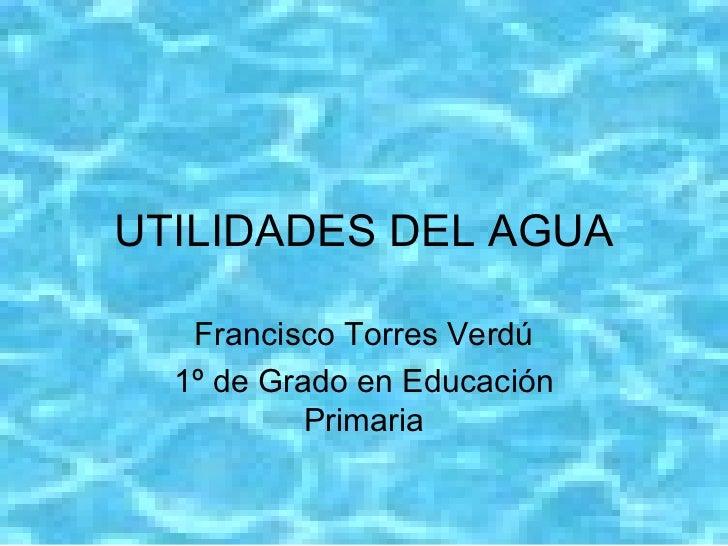 <ul>UTILIDADES DEL AGUA </ul><ul>Francisco Torres Verdú 1º de Grado en Educación Primaria </ul>