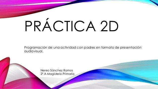 PRÁCTICA 2D Programación de una actividad con padres en formato de presentación audiovisual. Nerea Sánchez Ramos 2º A Magi...