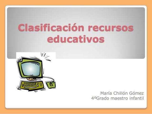 Clasificación recursos      educativos                María Chillón Gómez             4ºGrado maestro infantil