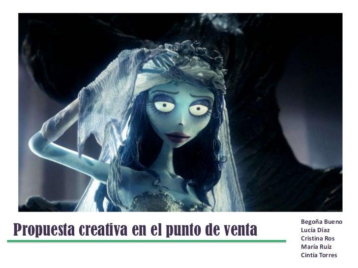 Begoña Bueno<br />Lucía Díaz<br />Cristina Ros<br />María Ruíz<br />Cintia Torres<br />Propuesta creativa en el punto de v...
