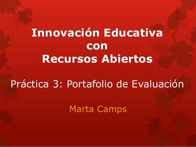 Innovación Educativa con Recursos Abiertos Práctica 3: Portafolio de Evaluación Marta Camps