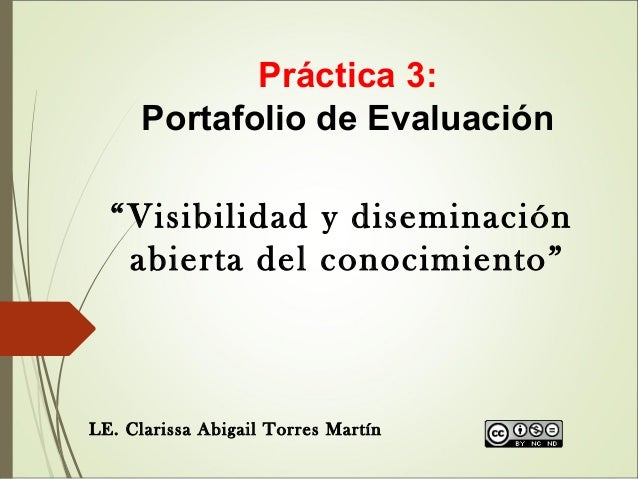 """Práctica 3: Portafolio de Evaluación """"Visibilidad y diseminación abierta del conocimiento"""" LE. Clarissa Abigail Torres Mar..."""