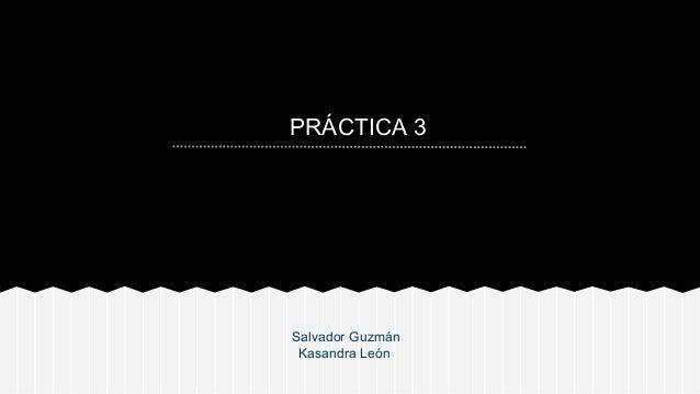 PRÁCTICA 3  Salvador Guzmán Kasandra León