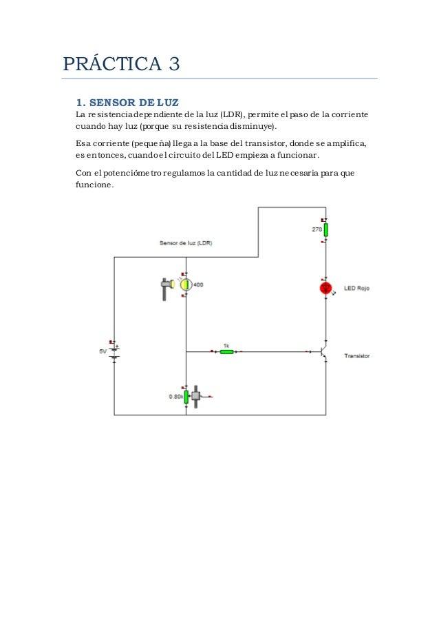 PRÁCTICA 3  1. SENSOR DE LUZ  La resistencia dependiente de la luz (LDR), permite el paso de la corriente  cuando hay luz ...