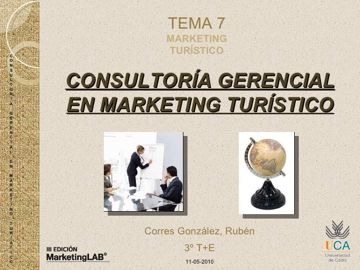CONSULTORÍA GERENCIAL EN MARKETING TURÍSTICO TEMA 7 MARKETING TURÍSTICO Corres González, Rubén 3º T+E 11-05-2010 C O N S U...