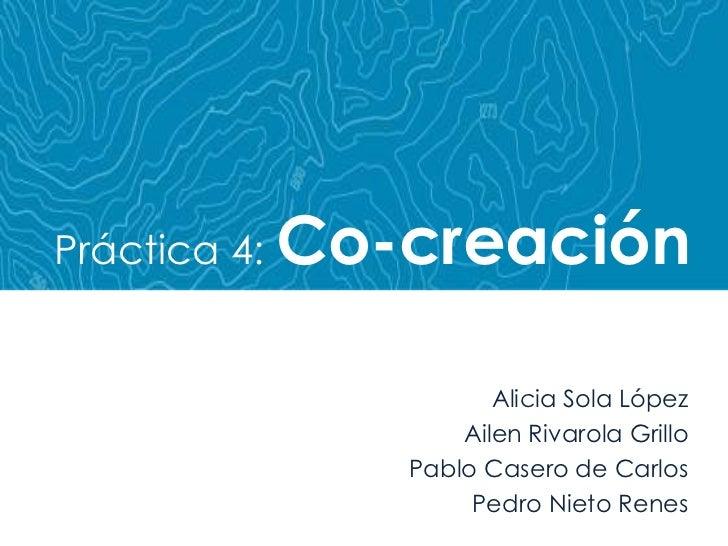 Práctica 4: Co-creación<br />Alicia Sola López<br />Ailen Rivarola Grillo<br />Pablo Casero de Carlos<br />Pedro Nieto Ren...