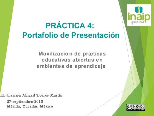 LE. Clarissa Abigail Torres Martín 27-septiembre-2013 Mérida, Yucatán, México PRÁCTICA 4: Portafolio de Presentación Movil...