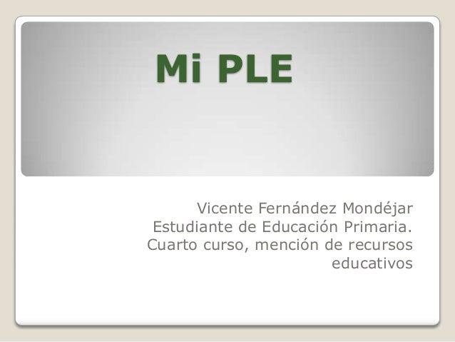 Mi PLE  Vicente Fernández Mondéjar Estudiante de Educación Primaria. Cuarto curso, mención de recursos educativos