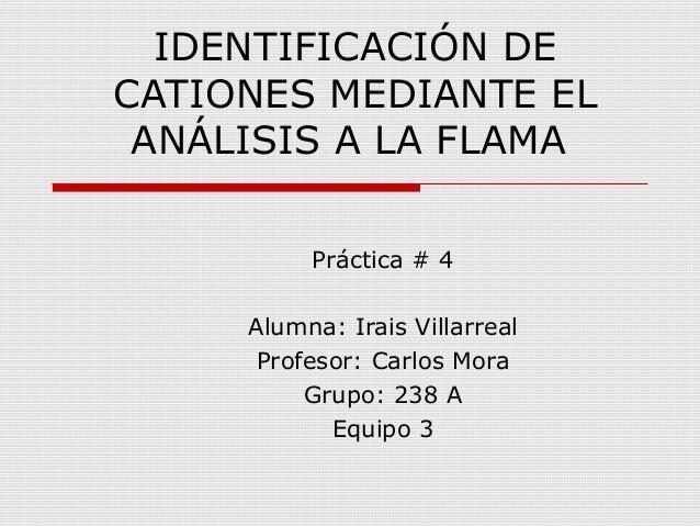 IDENTIFICACIÓN DE CATIONES MEDIANTE EL ANÁLISIS A LA FLAMA Práctica # 4 Alumna: Irais Villarreal Profesor: Carlos Mora Gru...