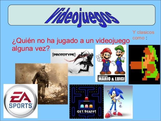 ¿Quién no ha jugado a un videojuegoalguna vez?Y clasicoscomo :