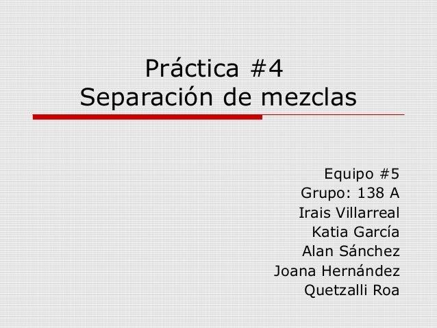 Práctica #4  Separación de mezclas  Equipo #5  Grupo: 138 A  Irais Villarreal  Katia García  Alan Sánchez  Joana Hernández...