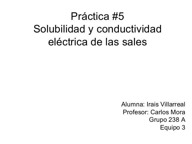 Práctica #5 Solubilidad y conductividad eléctrica de las sales Alumna: Irais Villarreal Profesor: Carlos Mora Grupo 238 A ...