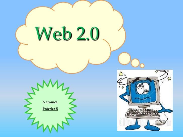 Web 2.0<br />Verónica<br />Práctica 5<br />