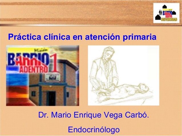 Práctica clínica en atención primaria Dr. Mario Enrique Vega Carbó. Endocrinólogo