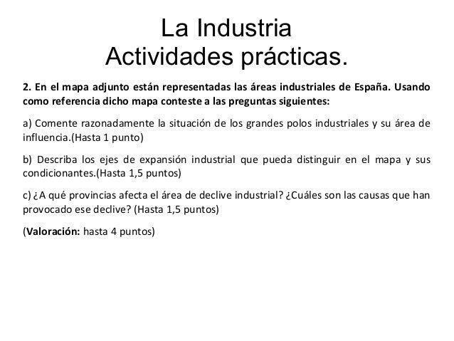 La Industria Actividades prácticas. 2. En el mapa adjunto están representadas las áreas industriales de España. Usando com...