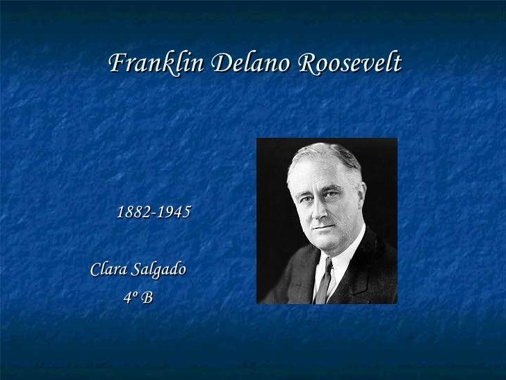 Franklin Delano Roosevelt <ul><li>1882-1945 </li></ul><ul><li>Clara Salgado </li></ul><ul><li>4º B </li></ul>
