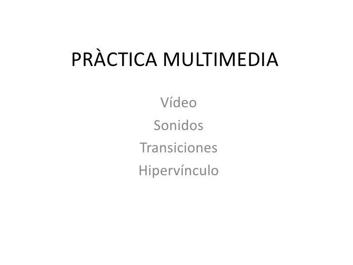 PRÀCTICA MULTIMEDIA<br />Vídeo<br />Sonidos<br />Transiciones<br />Hipervínculo<br />