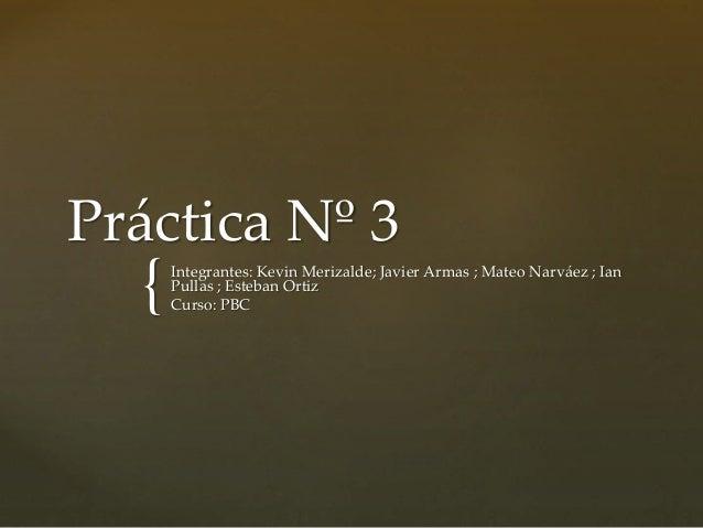 { Práctica Nº 3 Integrantes: Kevin Merizalde; Javier Armas ; Mateo Narváez ; Ian Pullas ; Esteban Ortiz Curso: PBC