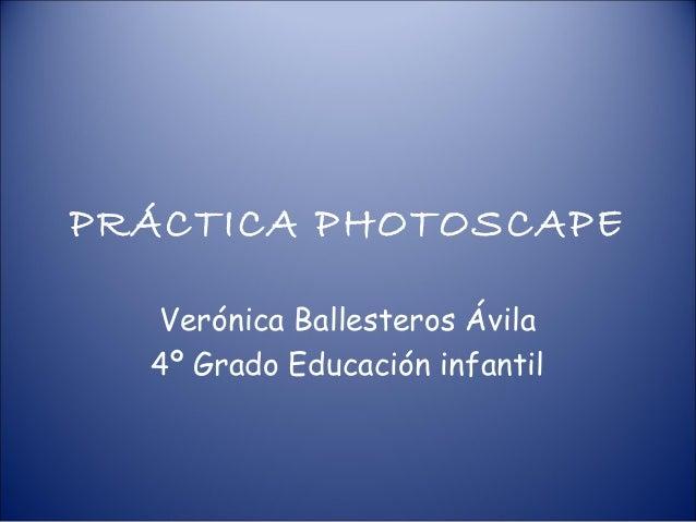 PRÁCTICA PHOTOSCAPE  Verónica Ballesteros Ávila  4º Grado Educación infantil